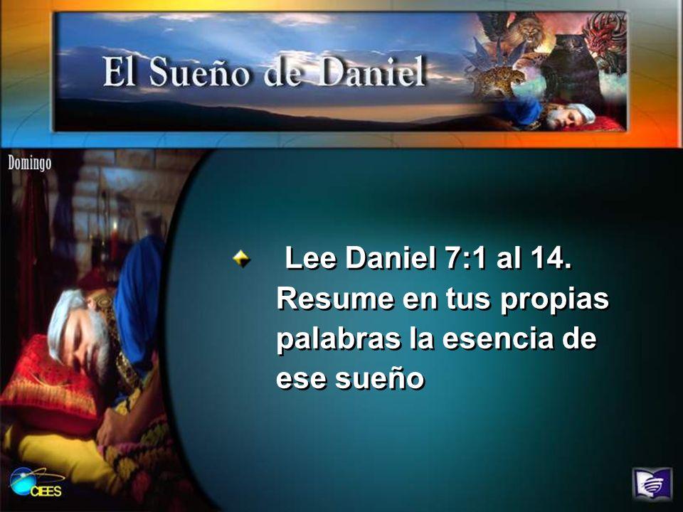 Lee Daniel 7:1 al 14. Resume en tus propias palabras la esencia de ese sueño
