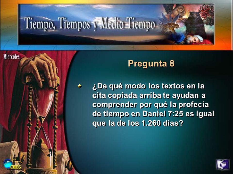 Pregunta 8 ¿De qué modo los textos en la cita copiada arriba te ayudan a comprender por qué la profecía de tiempo en Daniel 7:25 es igual que la de lo