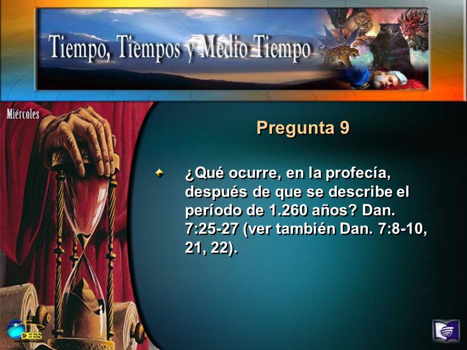 Pregunta 9 ¿Qué ocurre, en la profecía, después de que se describe el período de 1.260 años? Dan. 7:25-27 (ver también Dan. 7:8-10, 21, 22).