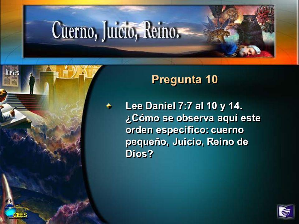 Pregunta 10 Lee Daniel 7:7 al 10 y 14. ¿Cómo se observa aquí este orden específico: cuerno pequeño, Juicio, Reino de Dios?