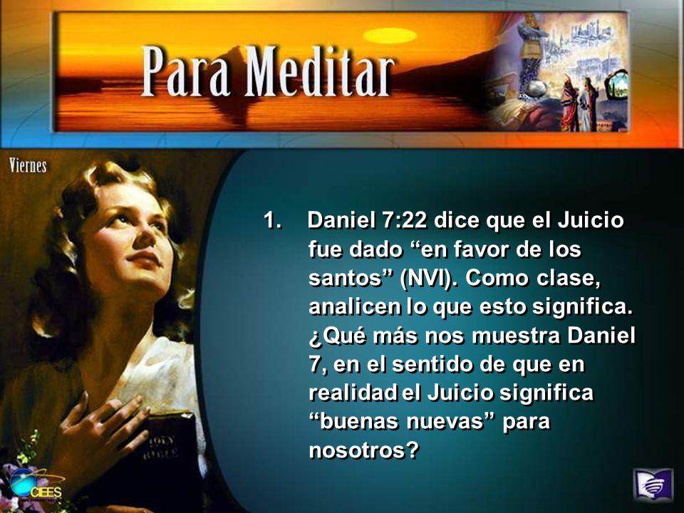 1. Daniel 7:22 dice que el Juicio fue dado en favor de los santos (NVI). Como clase, analicen lo que esto significa. ¿Qué más nos muestra Daniel 7, en