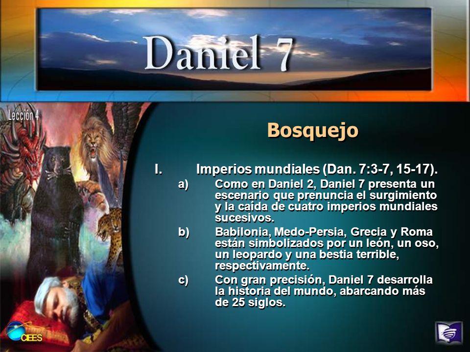 Bosquejo I.Imperios mundiales (Dan. 7:3-7, 15-17). a)Como en Daniel 2, Daniel 7 presenta un escenario que prenuncia el surgimiento y la caída de cuatr