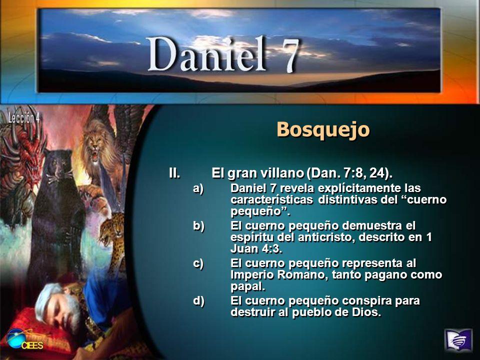 Bosquejo II.El gran villano (Dan. 7:8, 24). a)Daniel 7 revela explícitamente las características distintivas del cuerno pequeño. b)El cuerno pequeño d