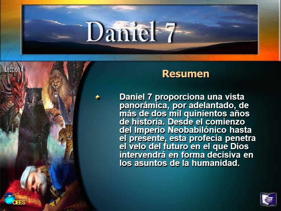 Resumen Daniel 7 proporciona una vista panorámica, por adelantado, de más de dos mil quinientos años de historia. Desde el comienzo del Imperio Neobab
