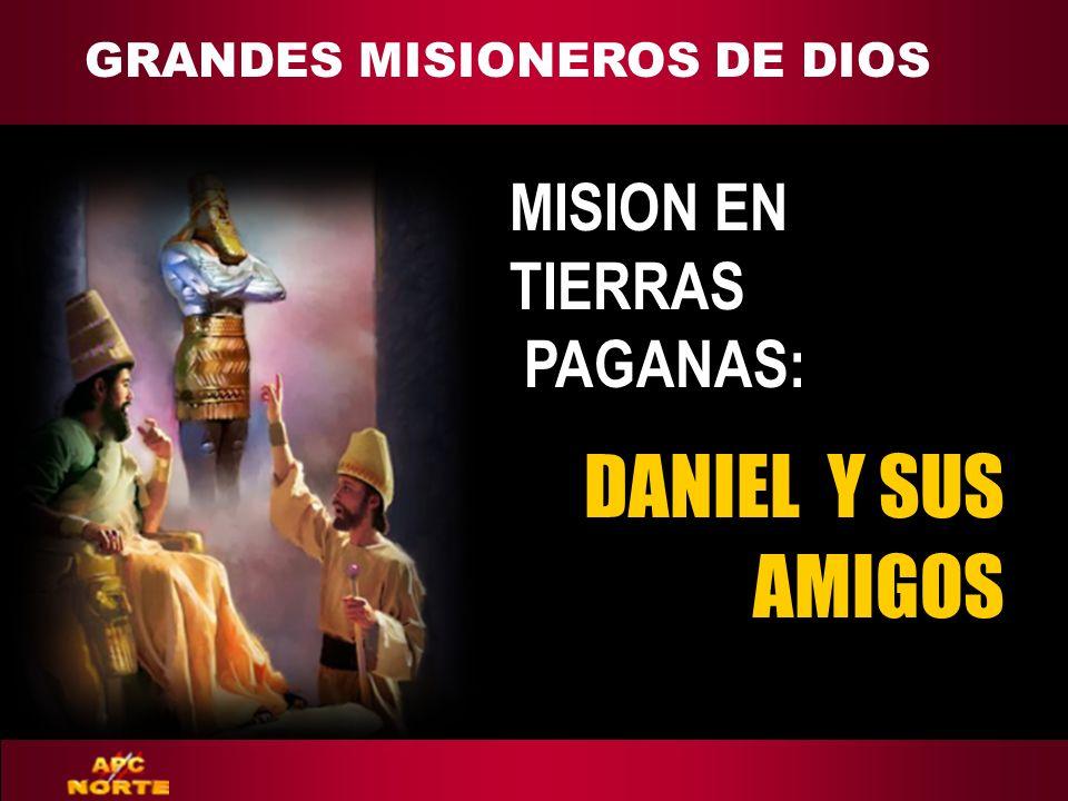 GRANDES MISIONEROS DE DIOS ADAPT Teaching Approach DANIEL Y SUS AMIGOS MISION EN TIERRAS PAGANAS: