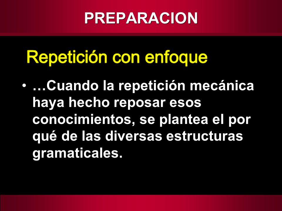 …Cuando la repetición mecánica haya hecho reposar esos conocimientos, se plantea el por qué de las diversas estructuras gramaticales. PREPARACION