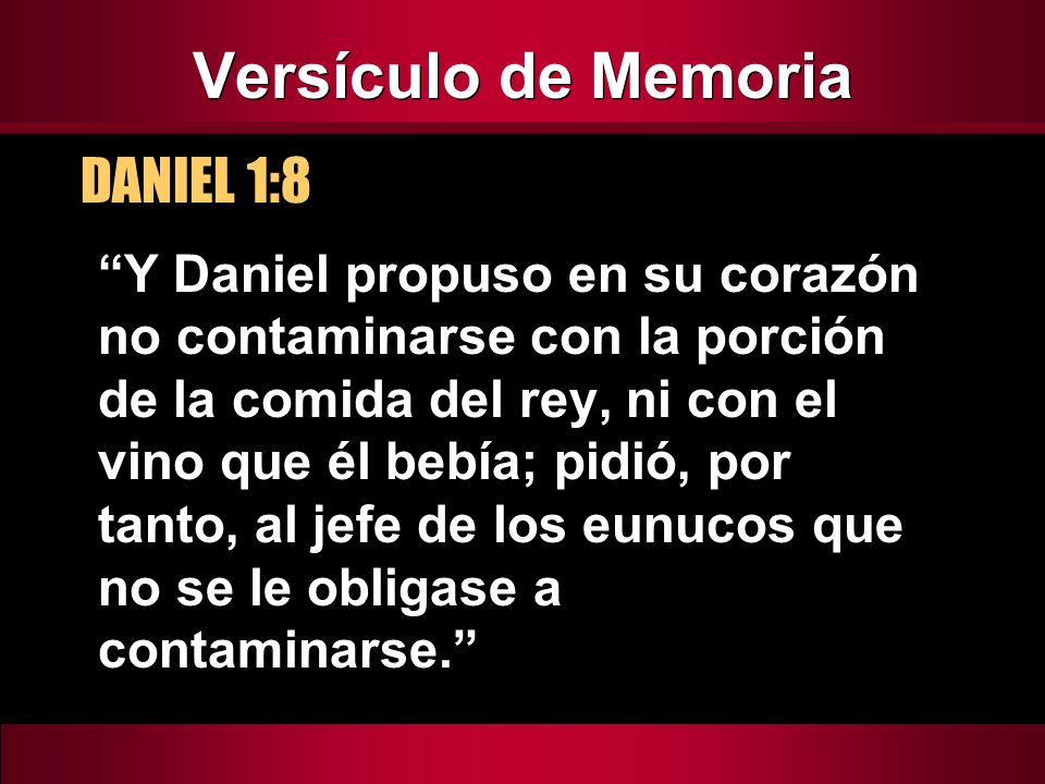 Versículo de Memoria DANIEL 1:8 Y Daniel propuso en su corazón no contaminarse con la porción de la comida del rey, ni con el vino que él bebía; pidió