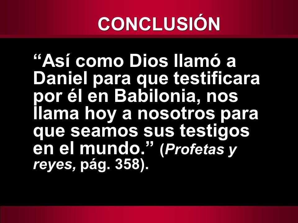 Así como Dios llamó a Daniel para que testificara por él en Babilonia, nos llama hoy a nosotros para que seamos sus testigos en el mundo. (Profetas y