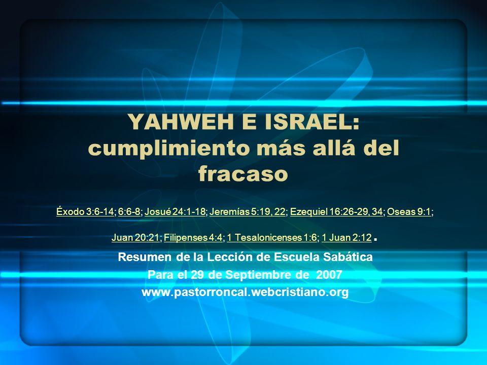 YAHWEH E ISRAEL: cumplimiento más allá del fracaso Éxodo 3:6-14Éxodo 3:6-14; 6:6-8; Josué 24:1-18; Jeremías 5:19, 22; Ezequiel 16:26-29, 34; Oseas 9:1