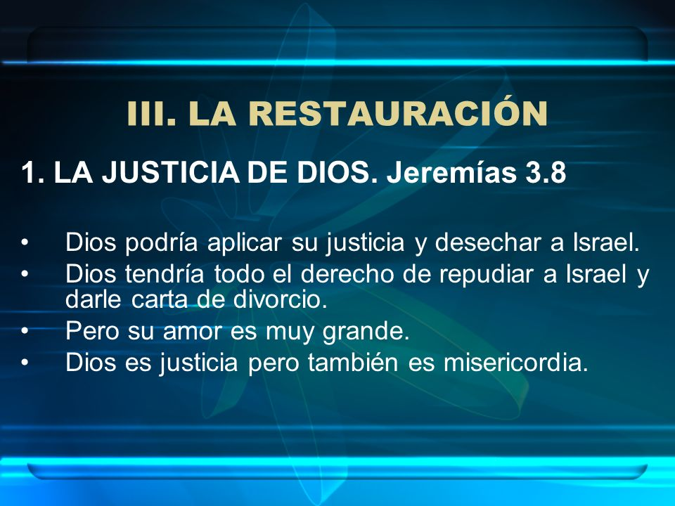 1. LA JUSTICIA DE DIOS. Jeremías 3.8 Dios podría aplicar su justicia y desechar a Israel. Dios tendría todo el derecho de repudiar a Israel y darle ca