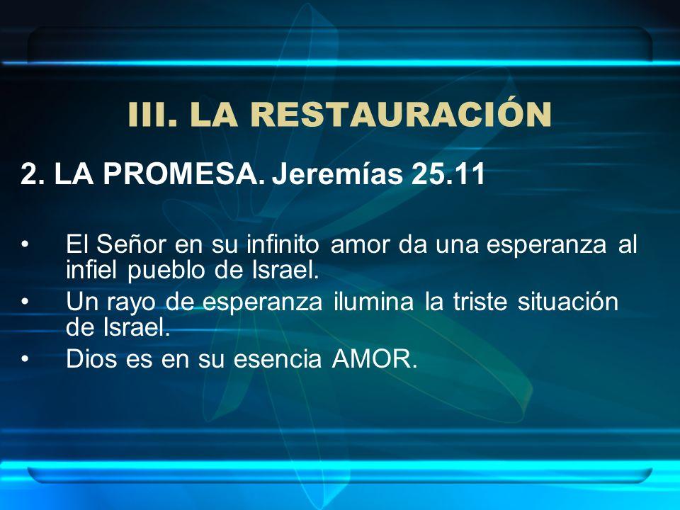 III. LA RESTAURACIÓN 2. LA PROMESA. Jeremías 25.11 El Señor en su infinito amor da una esperanza al infiel pueblo de Israel. Un rayo de esperanza ilum