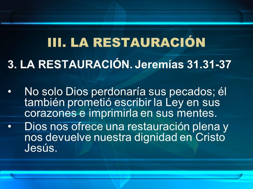 III. LA RESTAURACIÓN 3. LA RESTAURACIÓN. Jeremías 31.31-37 No solo Dios perdonaría sus pecados; él también prometió escribir la Ley en sus corazones e