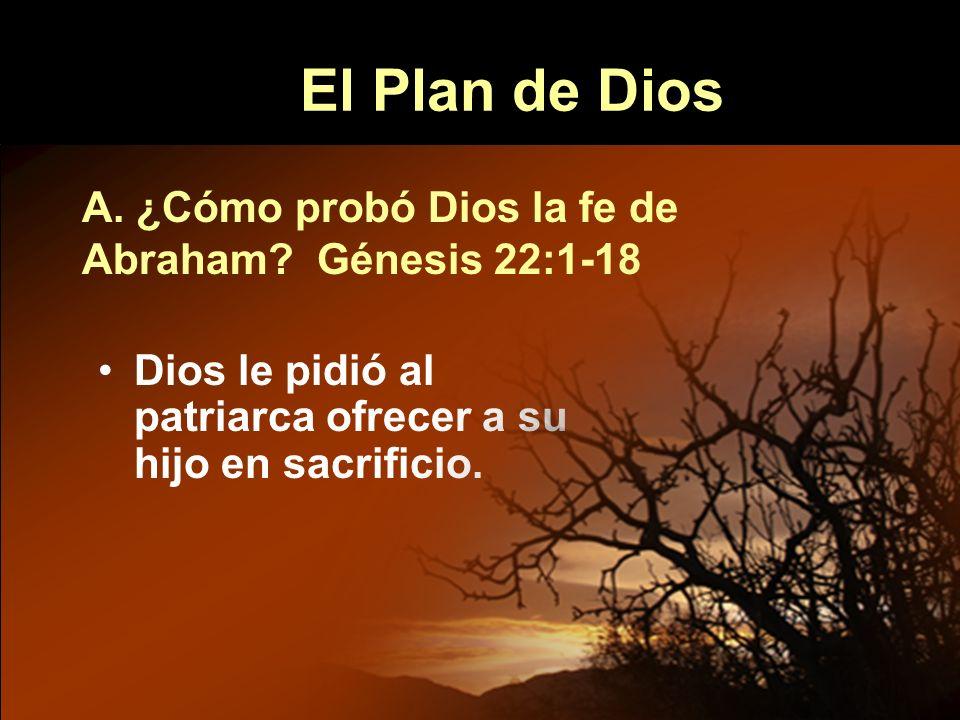 El Plan de Dios Dios le pidió al patriarca ofrecer a su hijo en sacrificio. A. ¿Cómo probó Dios la fe de Abraham? Génesis 22:1-18