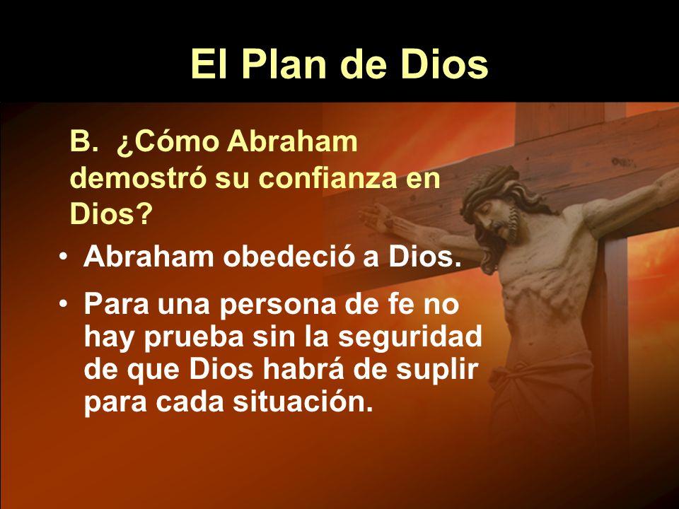 B. ¿Cómo Abraham demostró su confianza en Dios? Abraham obedeció a Dios. Para una persona de fe no hay prueba sin la seguridad de que Dios habrá de su