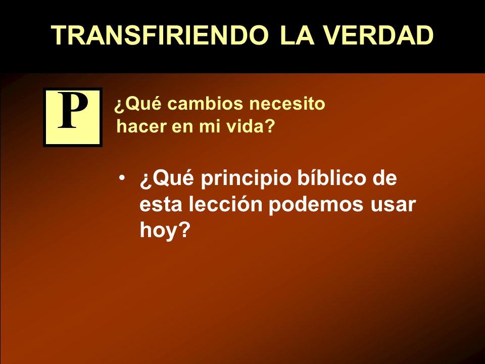 TRANSFIRIENDO LA VERDAD ¿Qué cambios necesito hacer en mi vida? ¿Qué principio bíblico de esta lección podemos usar hoy? P
