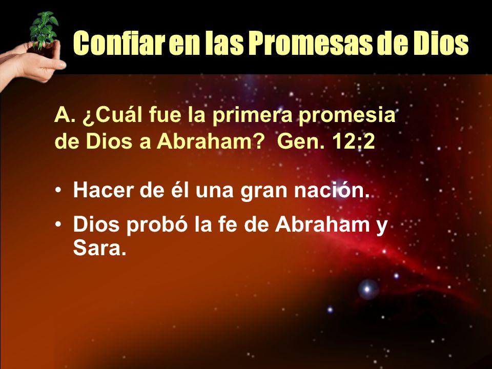 Confiar en las Promesas de Dios A. ¿Cuál fue la primera promesia de Dios a Abraham? Gen. 12:2 Hacer de él una gran nación. Dios probó la fe de Abraham
