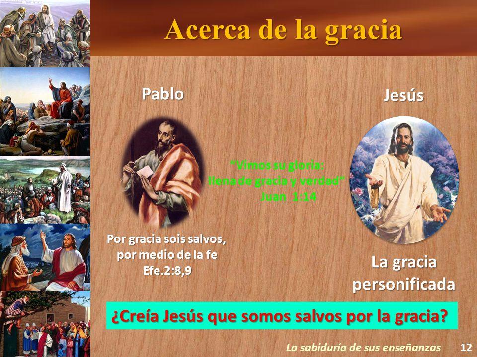 Acerca de la gracia La sabiduría de sus enseñanzas12 Por gracia sois salvos, por medio de la fe Efe.2:8,9 Pablo Jesús La gracia personificada Vimos su