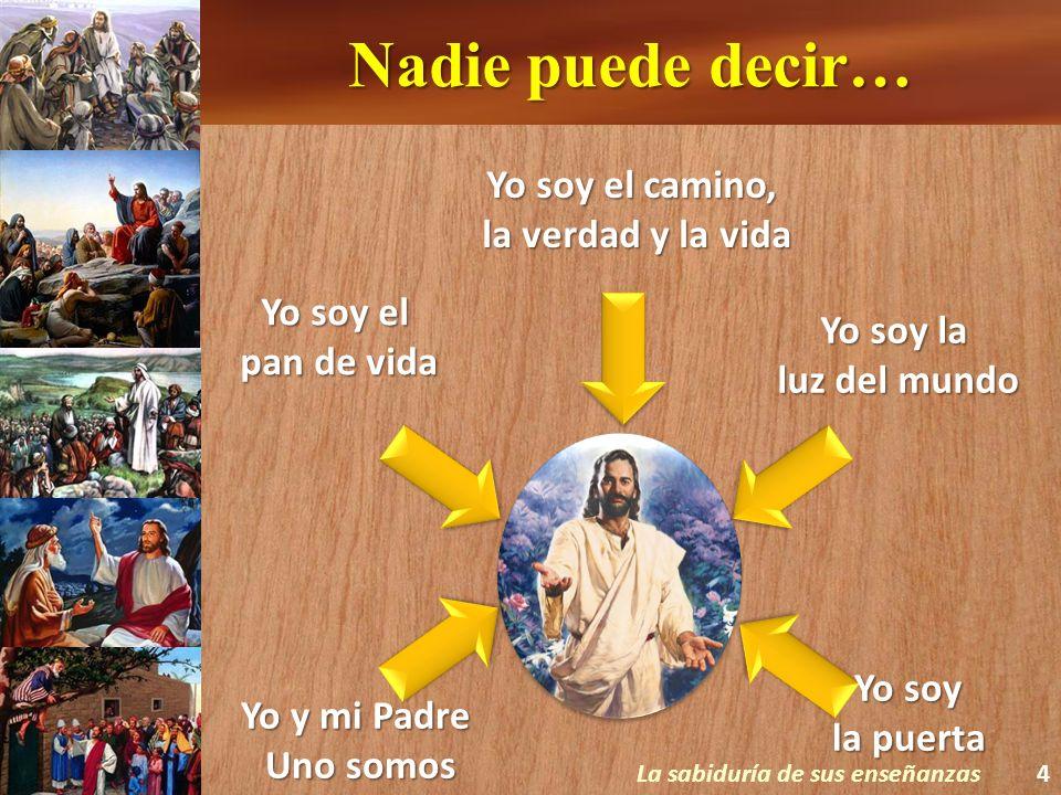 Nadie puede decir… La sabiduría de sus enseñanzas4 Yo soy el camino, la verdad y la vida Yo soy la luz del mundo Yo soy el pan de vida Yo y mi Padre U