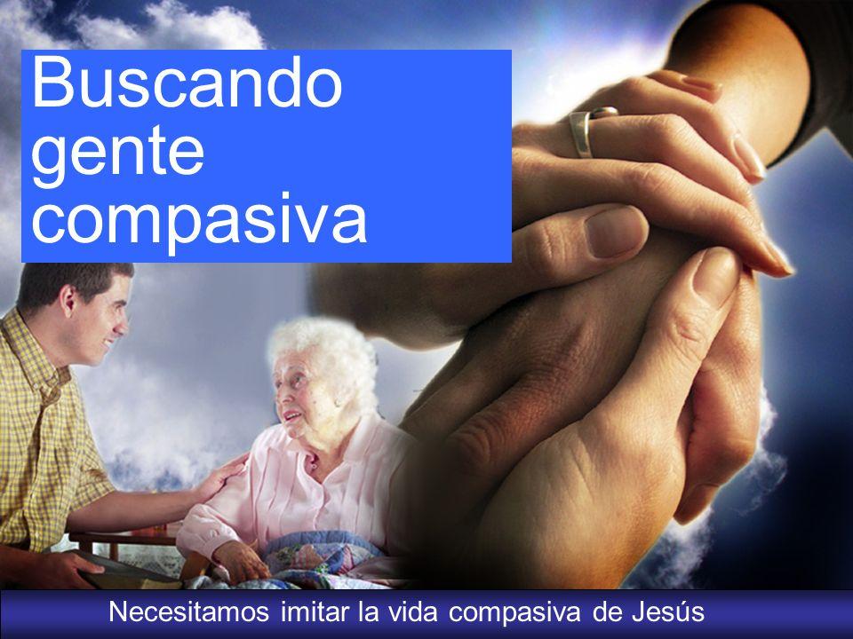 Necesitamos imitar la vida compasiva de Jesús Buscando gente compasiva