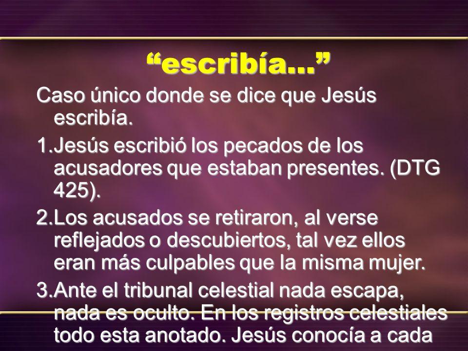 escribía… Caso único donde se dice que Jesús escribía. 1. Jesús escribió los pecados de los acusadores que estaban presentes. (DTG 425). 2. Los acusad