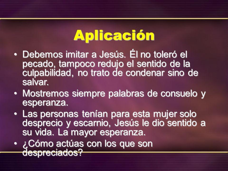 Aplicación Debemos imitar a Jesús. Él no toleró el pecado, tampoco redujo el sentido de la culpabilidad, no trato de condenar sino de salvar.Debemos i