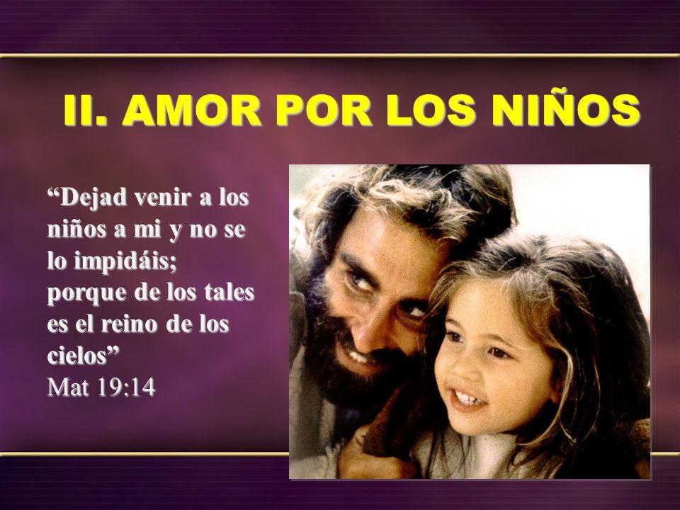 II. AMOR POR LOS NIÑOS Dejad venir a los niños a mi y no se lo impidáis; porque de los tales es el reino de los cielos Mat 19:14
