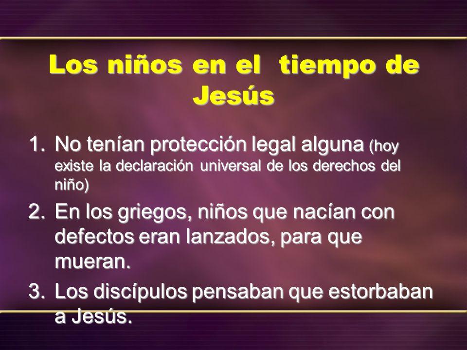 Los niños en el tiempo de Jesús 1. No tenían protección legal alguna (hoy existe la declaración universal de los derechos del niño) 2. En los griegos,