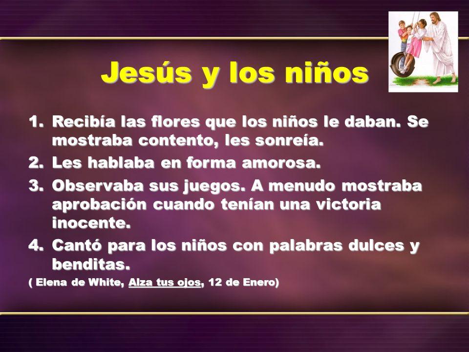 Jesús y los niños 1.Recibía las flores que los niños le daban. Se mostraba contento, les sonreía. 2.Les hablaba en forma amorosa. 3.Observaba sus jueg