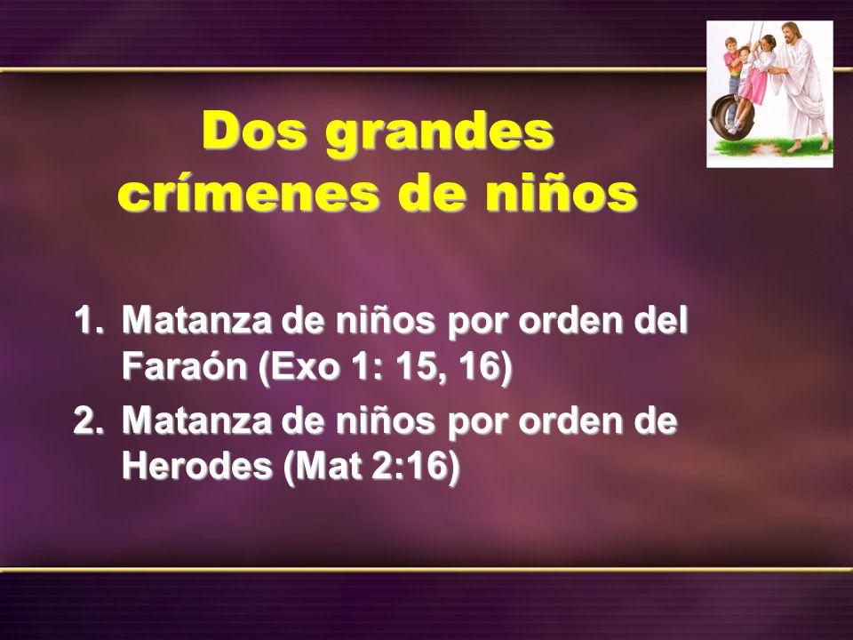Dos grandes crímenes de niños 1. Matanza de niños por orden del Faraón (Exo 1: 15, 16) 2. Matanza de niños por orden de Herodes (Mat 2:16)
