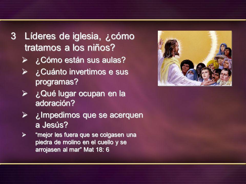 Líderes de iglesia, ¿cómo tratamos a los niños? Líderes de iglesia, ¿cómo tratamos a los niños? ¿Cómo están sus aulas? ¿Cómo están sus aulas? ¿Cuánto