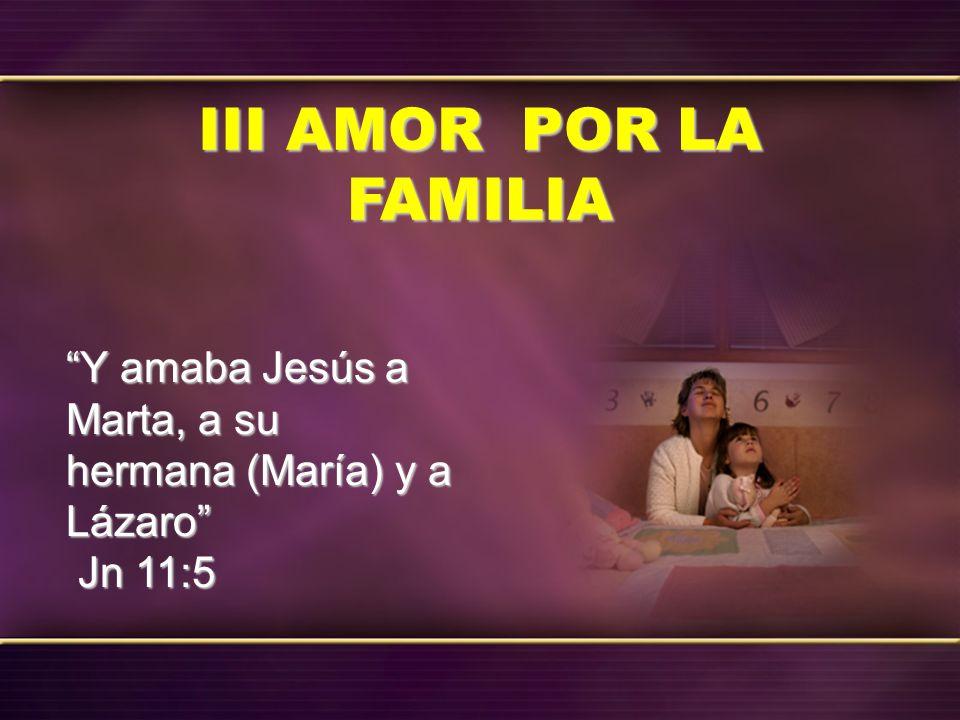 III AMOR POR LA FAMILIA Y amaba Jesús a Marta, a su hermana (María) y a Lázaro Jn 11:5 Jn 11:5