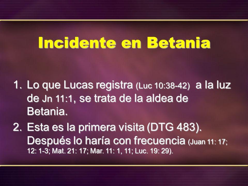 Incidente en Betania 1. Lo que Lucas registra (Luc 10:38-42) a la luz de Jn 11:1, se trata de la aldea de Betania. 2. Esta es la primera visita (DTG 4