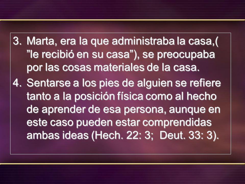 3. Marta, era la que administraba la casa,( le recibió en su casa), se preocupaba por las cosas materiales de la casa. 4. Sentarse a los pies de algui