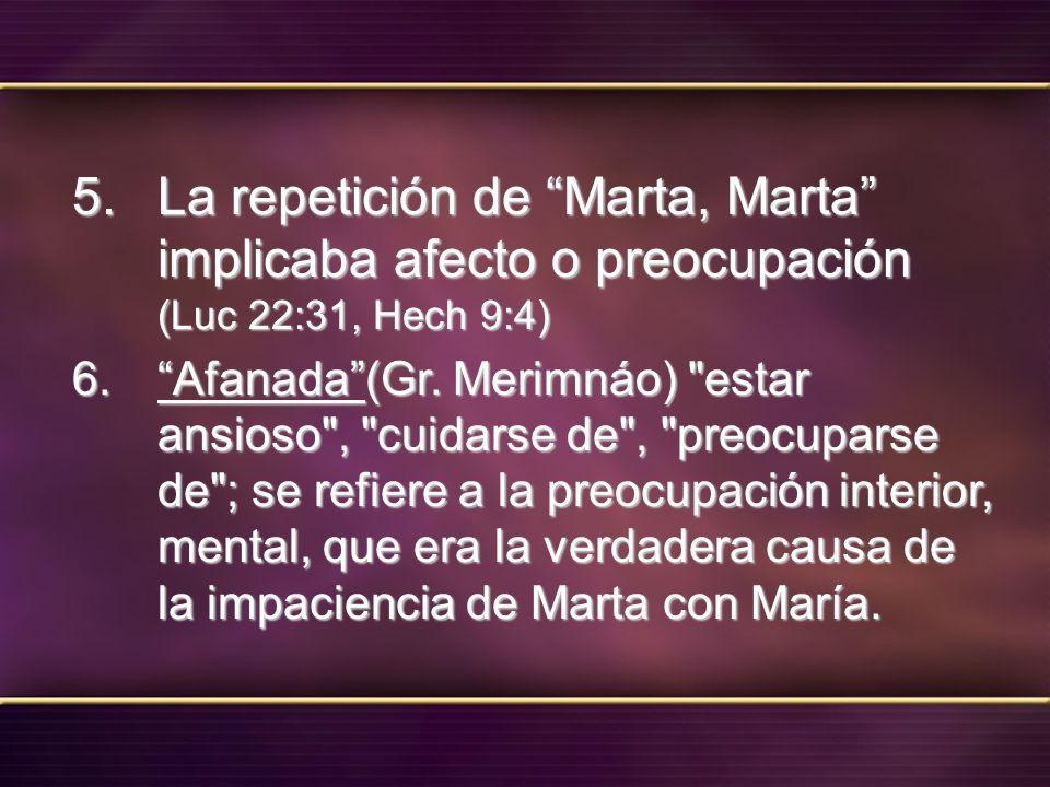 5. La repetición de Marta, Marta implicaba afecto o preocupación (Luc 22:31, Hech 9:4) 6. Afanada(Gr. Merimnáo)