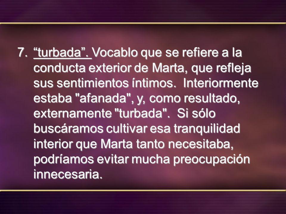 7. turbada. Vocablo que se refiere a la conducta exterior de Marta, que refleja sus sentimientos íntimos. Interiormente estaba
