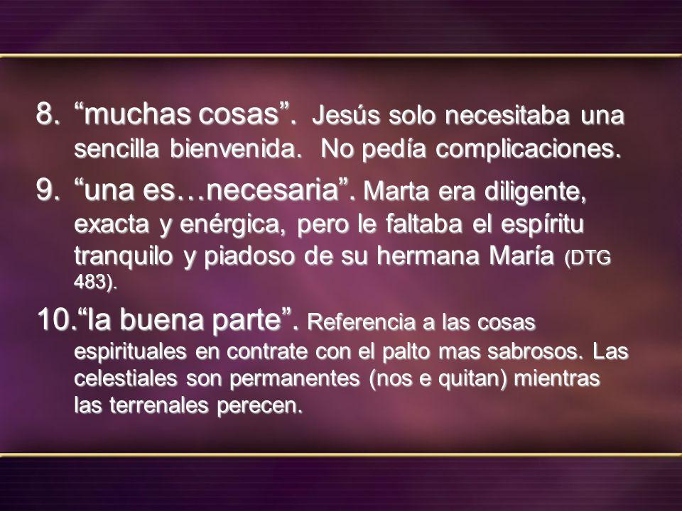 8. muchas cosas. Jesús solo necesitaba una sencilla bienvenida. No pedía complicaciones. 9. una es…necesaria. Marta era diligente, exacta y enérgica,