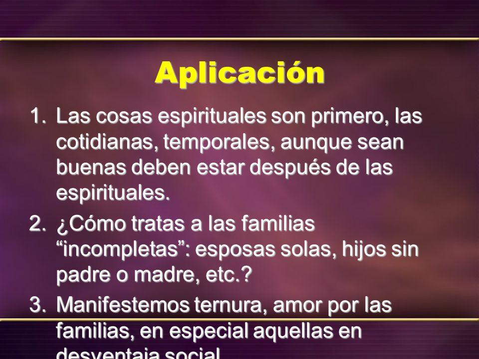 Aplicación 1. Las cosas espirituales son primero, las cotidianas, temporales, aunque sean buenas deben estar después de las espirituales. 2. ¿Cómo tra