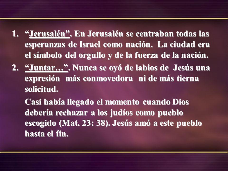 1.Jerusalén. En Jerusalén se centraban todas las esperanzas de Israel como nación. La ciudad era el símbolo del orgullo y de la fuerza de la nación. 2