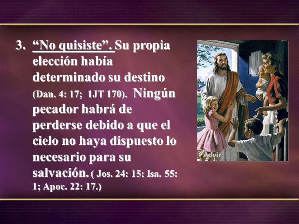 3.No quisiste. Su propia elección había determinado su destino (Dan. 4: 17; 1JT 170). Ningún pecador habrá de perderse debido a que el cielo no haya d