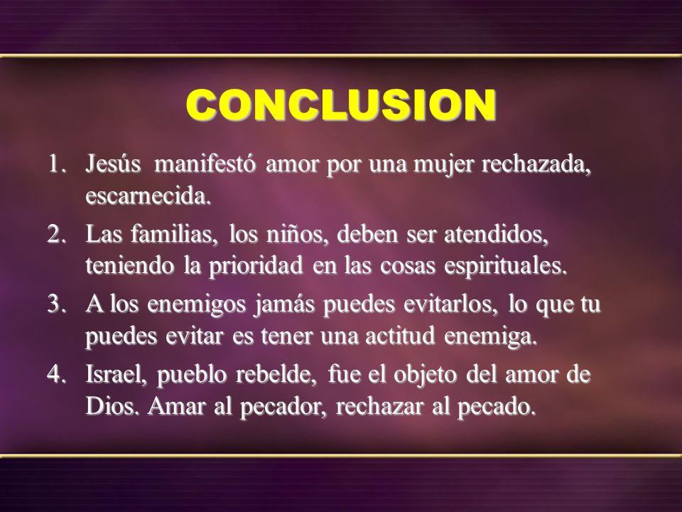 CONCLUSION 1.Jesús manifestó amor por una mujer rechazada, escarnecida. 2.Las familias, los niños, deben ser atendidos, teniendo la prioridad en las c