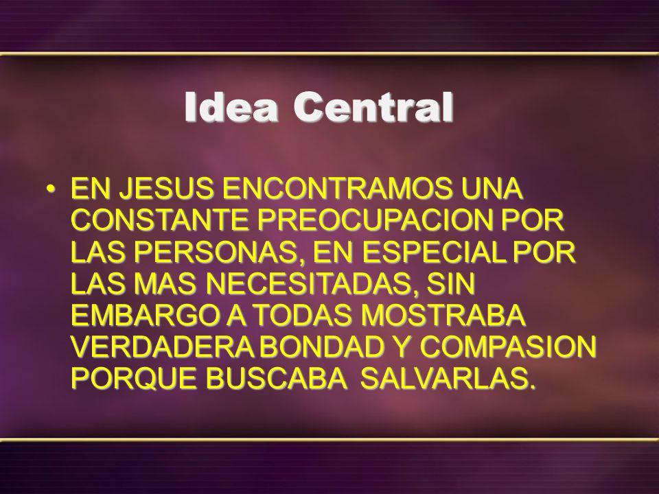 Idea Central EN JESUS ENCONTRAMOS UNA CONSTANTE PREOCUPACION POR LAS PERSONAS, EN ESPECIAL POR LAS MAS NECESITADAS, SIN EMBARGO A TODAS MOSTRABA VERDA