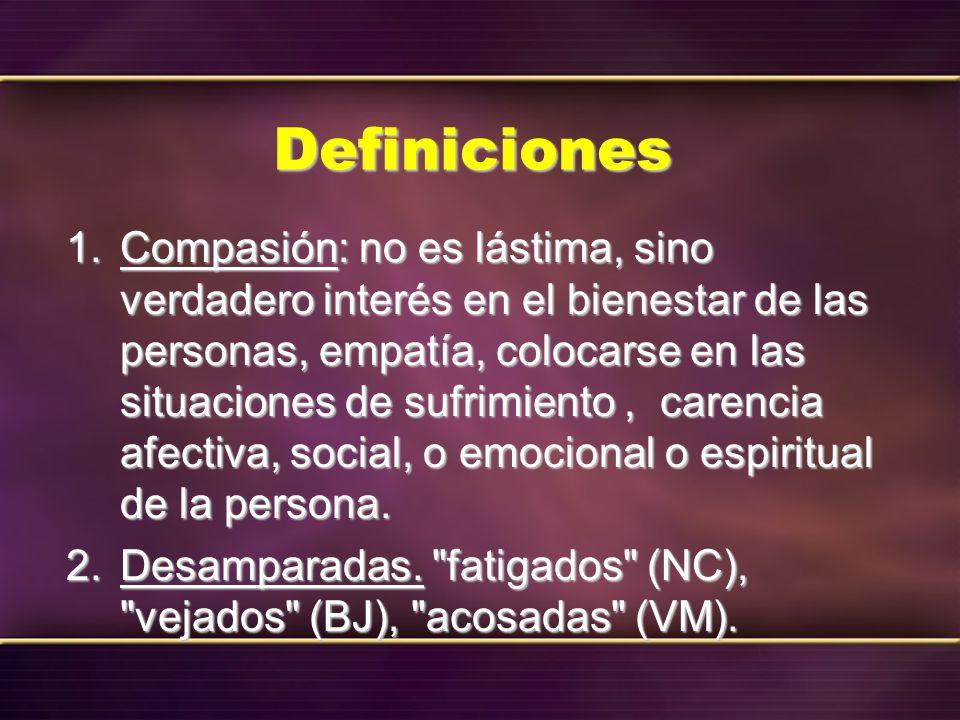 Definiciones 1. Compasión: no es lástima, sino verdadero interés en el bienestar de las personas, empatía, colocarse en las situaciones de sufrimiento