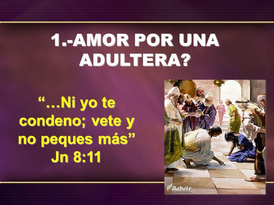 1.-AMOR POR UNA ADULTERA? …Ni yo te condeno; vete y no peques más Jn 8:11