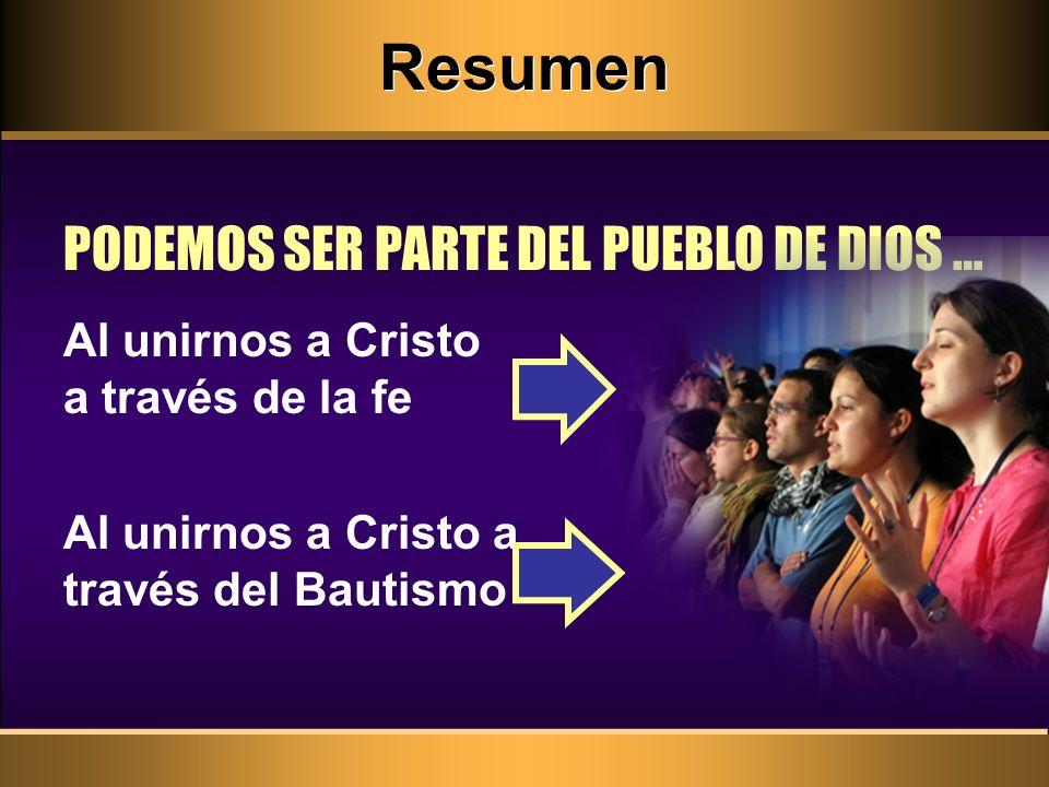 Resumen PODEMOS SER PARTE DEL PUEBLO DE DIOS … Al unirnos a Cristo a través del Bautismo Al unirnos a Cristo a través de la fe