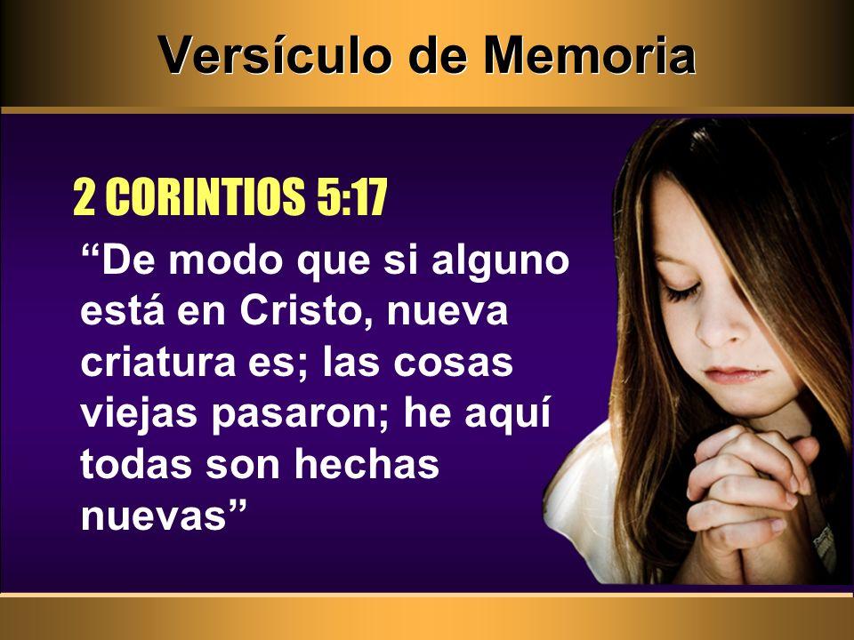 Versículo de Memoria De modo que si alguno está en Cristo, nueva criatura es; las cosas viejas pasaron; he aquí todas son hechas nuevas 2 CORINTIOS 5:17