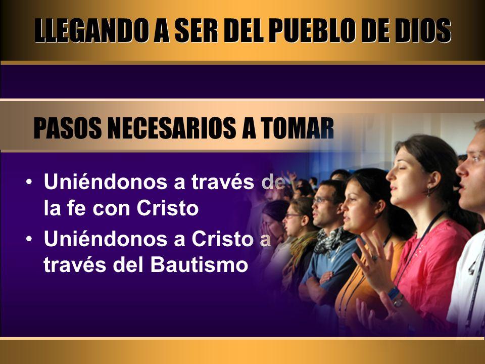 LLEGANDO A SER DEL PUEBLO DE DIOS PASOS NECESARIOS A TOMAR Uniéndonos a través de la fe con Cristo Uniéndonos a Cristo a través del Bautismo