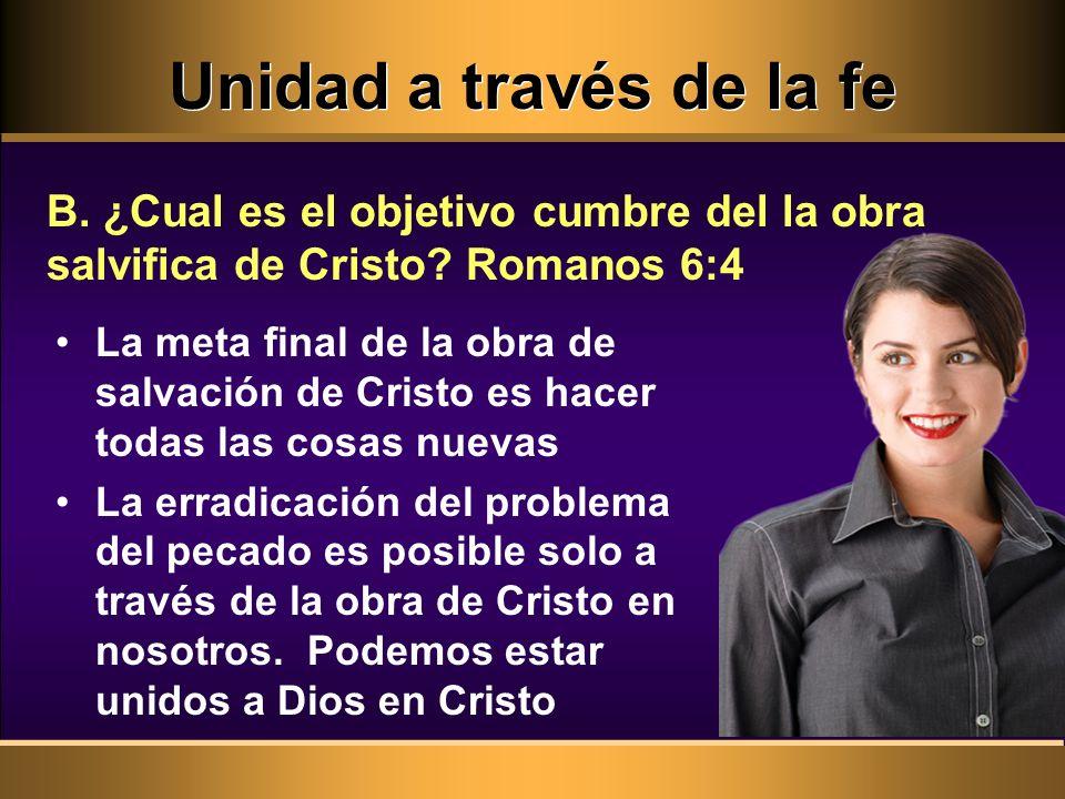 Unidad a través de la fe La meta final de la obra de salvación de Cristo es hacer todas las cosas nuevas La erradicación del problema del pecado es posible solo a través de la obra de Cristo en nosotros.