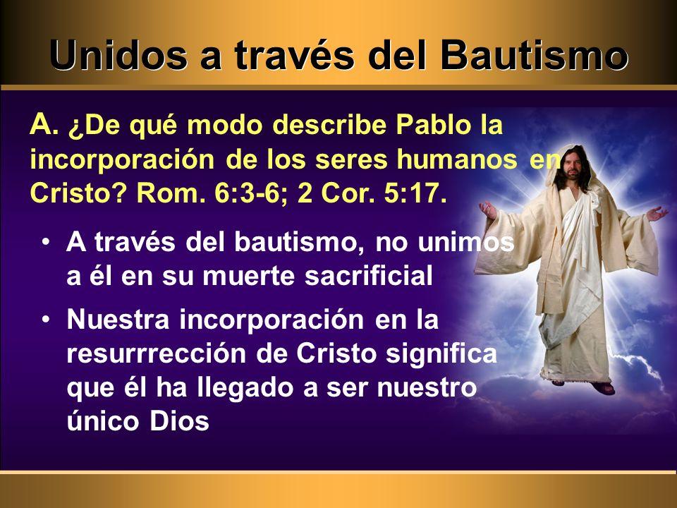 Unidos a través del Bautismo A través del bautismo, no unimos a él en su muerte sacrificial Nuestra incorporación en la resurrrección de Cristo significa que él ha llegado a ser nuestro único Dios A.