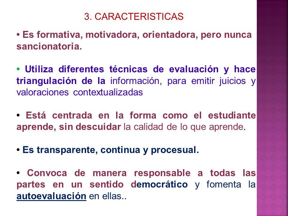 3. CARACTERISTICAS Es formativa, motivadora, orientadora, pero nunca sancionatoria. Utiliza diferentes técnicas de evaluación y hace triangulación de