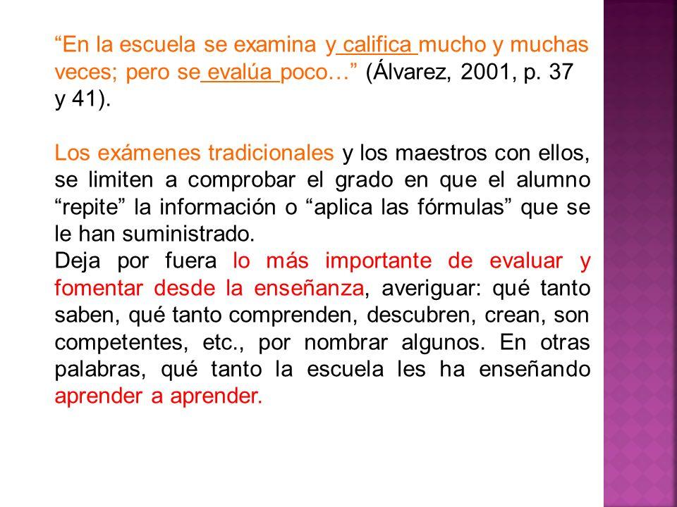 En la escuela se examina y califica mucho y muchas veces; pero se evalúa poco… (Álvarez, 2001, p. 37 y 41). Los exámenes tradicionales y los maestros